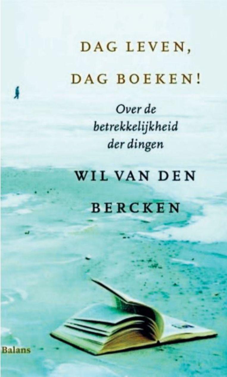 Wil van den Bercken 'Dag leven, dag boeken! Over de betrekkelijkheid der dingen.' Beeld Balans